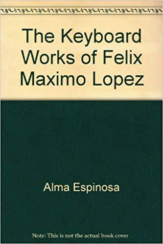 Alma Espinosa, The Keyboard Works of Félix Máximo López. © 1983 by Rowman & Littlefield.