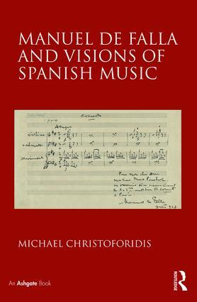 Manuel de Falla and Visions of Spanish Music. © 2018 by Routledge.